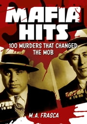 Mafia Hits - 100 Murders that changed the Mob ebook by M. A. Frasca