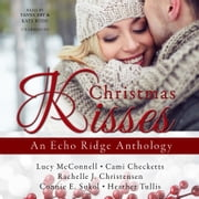 Christmas Kisses - An Echo Ridge Anthology audiobook by Lucy McConnell, Cami Checketts, Rachelle J. Christensen,...