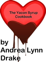 The Yacon Syrup Cookbook ebook by Andrea Lynn Drake