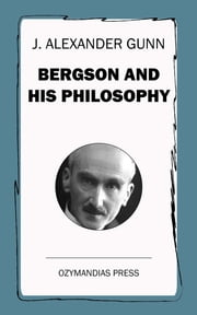 Bergson and His Philosophy ebook by J. Alexander Gunn