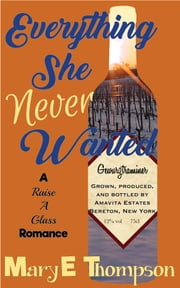 Everything She Never Wanted - A Small Town Vineyard Romance ebook by Mary E Thompson
