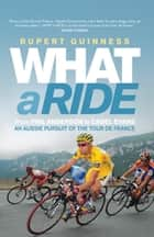What a Ride - An Aussie pursuit of the Tour de France ebook by Rupert Guinness