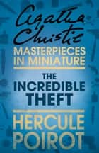 The Incredible Theft: A Hercule Poirot Short Story ebook by Agatha Christie