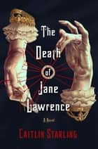 The Death of Jane Lawrence - A Novel ebook by Caitlin Starling