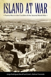 Island at War: Puerto Rico in the Crucible of the Second World War ebook by Beruff, Jorge Rodríguez