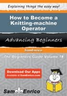 How to Become a Knitting-machine Operator - How to Become a Knitting-machine Operator ebook by Elnora Weeks