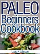 Paleo Beginners Cookbook: Start your Road to Healthier Eating with These Delicious Recipes! ebook by Laura K Johnson