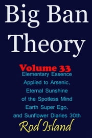 Big Ban Theory: Elementary Essence Applied to Arsenic, Eternal Sunshine of the Spotless Mind, Earth Super Ego, and Sunflower Diaries 30th, Volume 33 ebook by Rod Island
