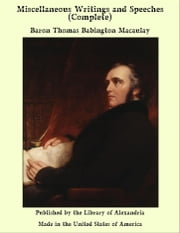 Miscellaneous Writings and Speeches (Complete) ebook by Baron Thomas Babington Macaulay