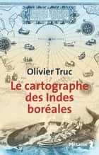 Le cartographe des Indes boréales ebook by Olivier Truc