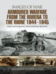 Armoured Warfare from the Riviera to the Rhine 1944 - 1945: Rare Photographs from Wartime Archives ebook by Tucker-Jones, Anthony