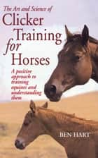 The Art and Science of Clicker Training for Horses - A Positive Approach to Training Equines and Understanding Them ebook by Ben Hart