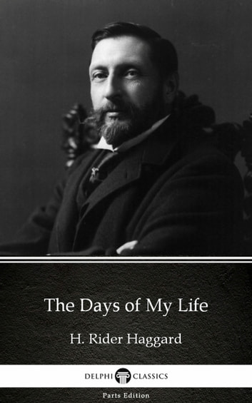 The Days of My Life by H. Rider Haggard - Delphi Classics (Illustrated) eBook by H. Rider Haggard