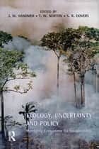 Ecology, Uncertainty and Policy - Managing Ecosystems for Sustainability ebook by John Handmer