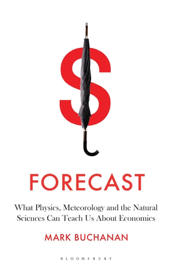 Forecast - What Physics, Meteorology, and the Natural Sciences Can Teach Us About Economics ebook by Mark Buchanan