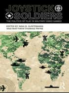Joystick Soldiers - The Politics of Play in Military Video Games ebook by Nina B. Huntemann, Matthew Thomas Payne