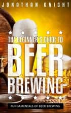 The Beginner's Guide to Beer Brewing - Fundamentals Of Beer Brewing ebook by Jonathan Knight
