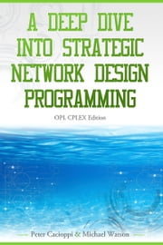 A Deep Dive into Strategic Network Design Programming: OPL CPLEX Edition ebook by Michael Watson|| Peter Cacioppi