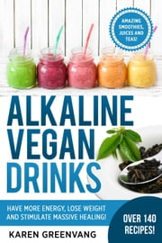 Alkaline Vegan Drinks: Have More Energy, Lose Weight and Stimulate Massive Healing! - Alkaline, Vegan, Paleo, Weight Loss, #1 ebook by Karen Greenvang