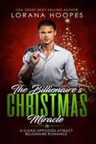 The Billionaire's Christmas Miracle - A Clean Opposites Attract Billionaire Romance ebook by Lorana Hoopes