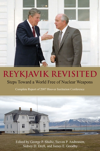 Reykjavik Revisited - Steps Toward a World Free of Nuclear Weapons: Complete Report of 2007 Hoover Institution Conference ebook by George P. Shultz,Steven P. Andreasen