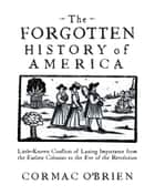 The Forgotten History of America - Little-Known Conflicts of Lasting Importance From the Earliest Colonists to the Eve of the Revolutio ebook by Cormac O'Brien