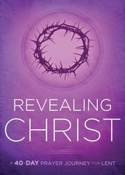 Revealing Christ - A 40-Day Prayer Journey for Lent ebook by Passio Faith