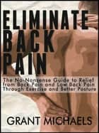 Eliminate Back Pain: The No-Nonsense Illustrated Guide to Relief from Back Pain and Low Back Pain Through Exercise and Better Posture ebook by Grant Michaels
