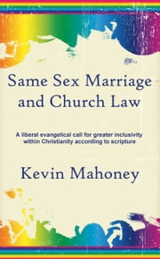 Same Sex Marriage and Church Law: A liberal evangelical call for greater inclusivity within Christianity according to scripture ebook by Kevin Mahoney
