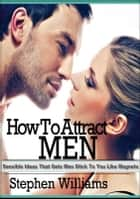 How To Attract Men: Sensible Ideas That Gets Men Stick To You Like Magnets ebook by Stephen Williams