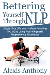 Bettering Yourself Through NLP - Shape Your Life and Achieve Anything You Want Using Neurolinguistic Programming Techniques ebook by Alexis  Anthony