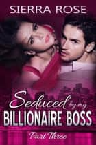 Seduced by My Billionaire Boss - The Billionaire Boss Series, #3 ebook by Sierra Rose