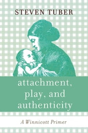 Attachment, Play, and Authenticity - A Winnicott Primer ebook by Steven Tuber