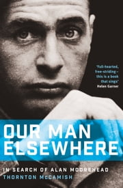 Our Man Elsewhere - In Search of Alan Moorehead ebook by Thornton McCamish