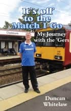 It's Off to the Match I Go: My Journey With the 'Gers ebook by Duncan Whitelaw