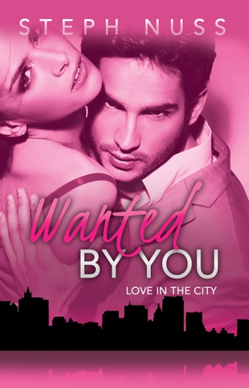Wanted By You (Love in the City Book 1) ebook by Steph Nuss