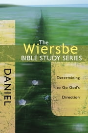The Wiersbe Bible Study Series: Daniel - Determining to Go God's Direction ebook by Warren W. Wiersbe