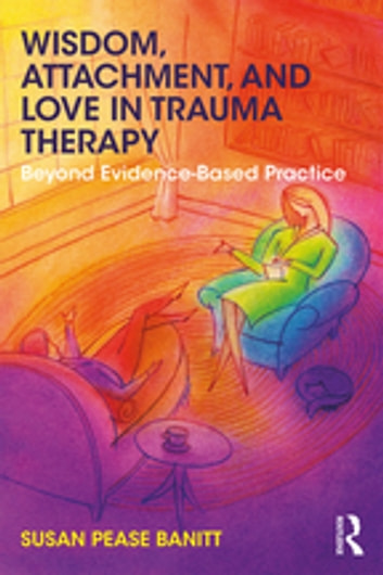 Wisdom, Attachment, and Love in Trauma Therapy - Beyond Evidence-Based Practice ebook by Susan Pease Banitt