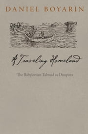 A Traveling Homeland: The Babylonian Talmud as Diaspora ebook by Boyarin, Daniel