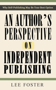An Author's Perspective on Independent Publishing: Why Self-Publishing May Be Your Best Option ebook by Lee Foster