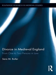 Divorce in Medieval England - From One to Two Persons in Law ebook by Sara M. Butler
