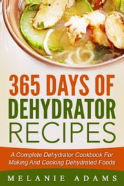 365 Days Of Dehydrator Recipes: A Complete Dehydrator Cookbook For Making And Cooking Dehydrated Foods ebook by Melanie Adams