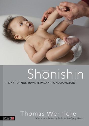 Shonishin - The Art of Non-Invasive Paediatric Acupuncture ebook by Thomas Wernicke,Wolfgang Michel