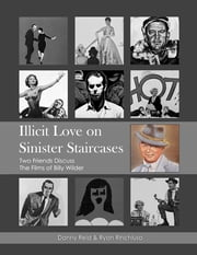 Illicit Love On Sinister Staircases: Two Friends Discuss the Films of Billy Wilder ebook by Danny Reid,Ryan Rinchiuso