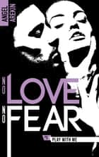 No love no fear - 1 - Play with me ebook by Angel Arekin