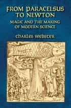 From Paracelsus to Newton - Magic and the Making of Modern Science ebook by Charles Webster
