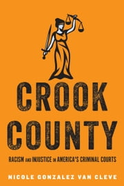 Crook County - Racism and Injustice in America's Largest Criminal Court ebook by Nicole Gonzalez Van Cleve