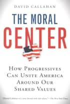 The Moral Center ebook by David Callahan