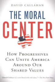 The Moral Center - How Progressives Can Unite America Around Our Shared Values ebook by David Callahan