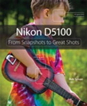 Nikon D5100: From Snapshots to Great Shots - From Snapshots to Great Shots ebook by Rob Sylvan